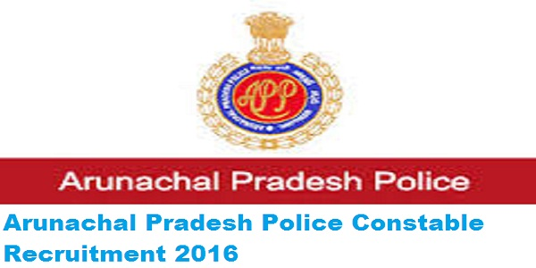 Arunachal Pradesh Police Constable Recruitment 2016